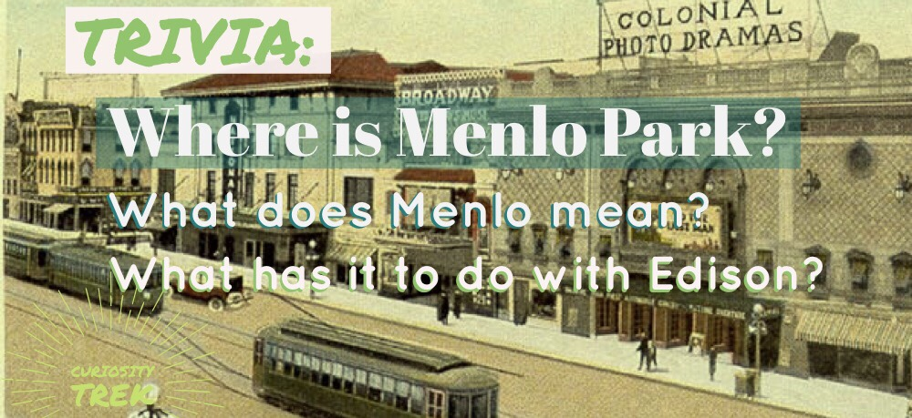 Where is Menlo Park?  What has it to do with Edison? What does Menlo mean?