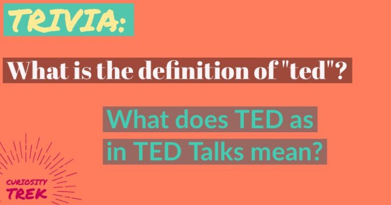 """Trivia: What is the definition of """"ted""""? What does TED as in TED Talks mean?"""